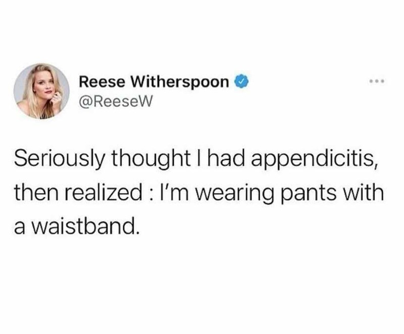 Jaw - Reese Witherspoon @ReeseW Seriously thought I had appendicitis, then realized : I'm wearing pants with a waistband.