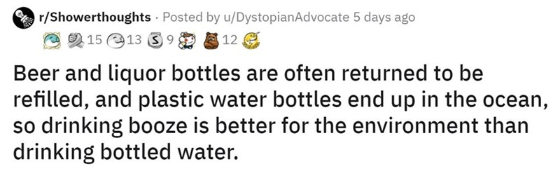 Rectangle - r/Showerthoughts · Posted by u/DystopianAdvocate 5 days ago 2 15 O13 3 9 8 12 G Beer and liquor bottles are often returned to be refilled, and plastic water bottles end up in the ocean, so drinking b0oze is better for the environment than drinking bottled water.