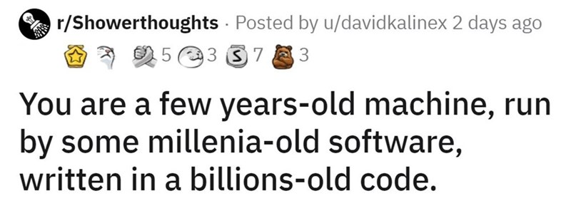 Font - A r/Showerthoughts - Posted by u/davidkalinex 2 days ago O * 2 5 e3 37 You are a few years-old machine, run by some millenia-old software, written in a billions-old code.