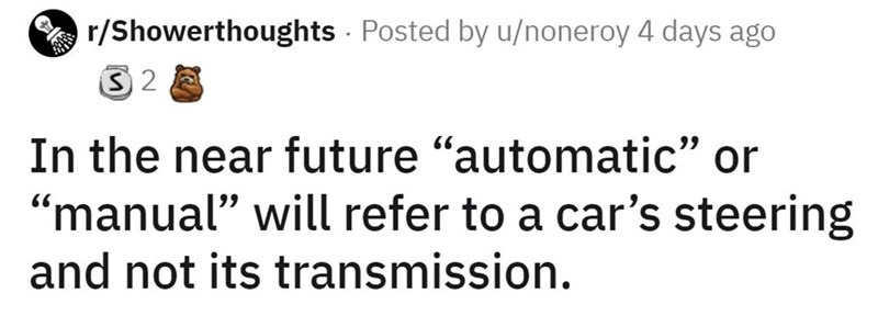"""Vertebrate - r/Showerthoughts Posted by u/noneroy 4 days ago In the near future """"automatic"""" or """"manual"""" will refer to a car's steering and not its transmission."""