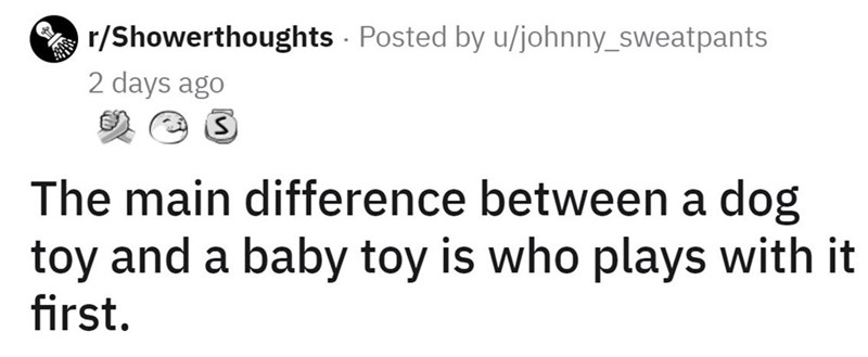 Font - r/Showerthoughts · Posted by u/johnny_sweatpants 2 days ago The main difference between a dog toy and a baby toy is who plays with it first.