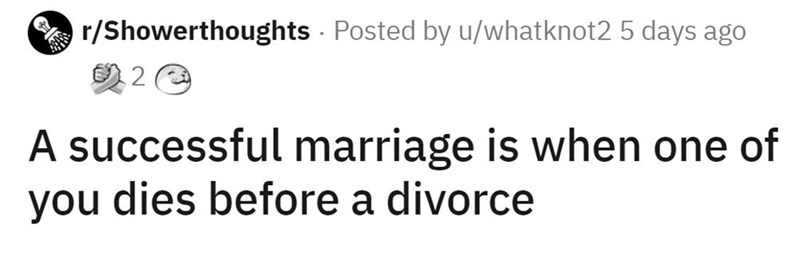 Font - r/Showerthoughts · Posted by u/whatknot2 5 days ago A successful marriage is when one of you dies before a divorce