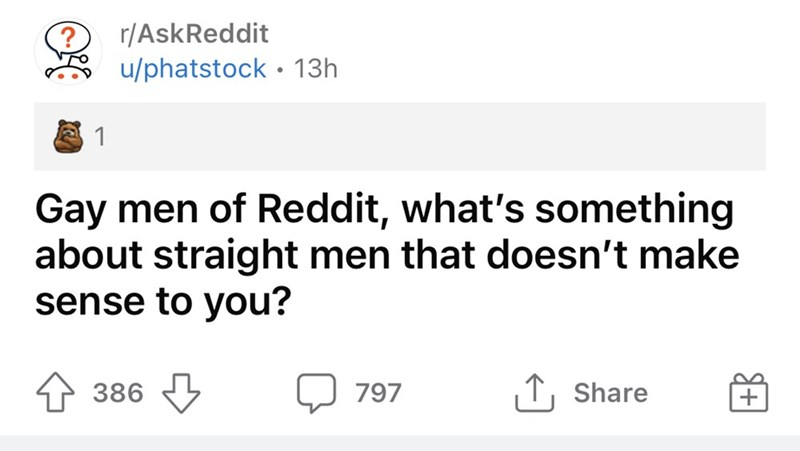 Font - r/AskReddit u/phatstock • 13h 1 Gay men of Reddit, what's something about straight men that doesn't make sense to you? 1 386 797 1, Share