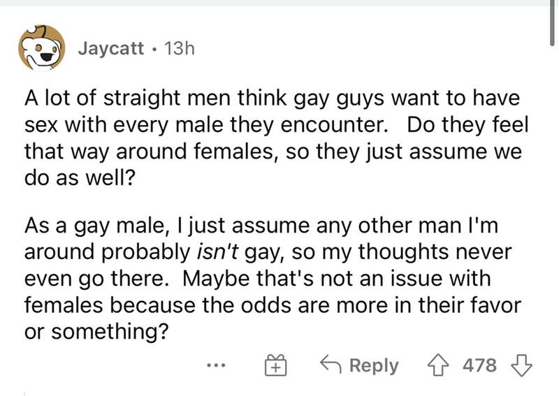 Font - Jaycatt · 13h A lot of straight men think gay guys want to have sex with every male they encounter. Do they feel that way around females, so they just assume we do as well? As a gay male, I just assume any other man I'm around probably isn't gay, so my thoughts never even go there. Maybe that's not an issue with females because the odds are more in their favor or something? Reply 1 478 3 ...
