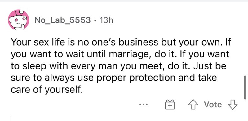 Font - No_Lab_5553• 13h Your sex life is no one's business but your own. If you want to wait until marriage, do it. If you want to sleep with every man you meet, do it. Just be sure to always use proper protection and take care of yourself. Vote ...