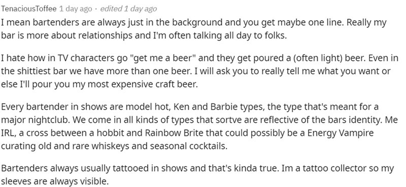 """Font - TenaciousToffee 1 day ago · edited 1 day ago I mean bartenders are always just in the background and you get maybe one line. Really my bar is more about relationships and I'm often talking all day to folks. I hate how in TV characters go """"get me a beer"""" and they get poured a (often light) beer. Even in the shittiest bar we have more than one beer. I will ask you to really tell me what you want or else I'll pour you my most expensive craft beer. Every bartender in shows are model hot, Ken"""