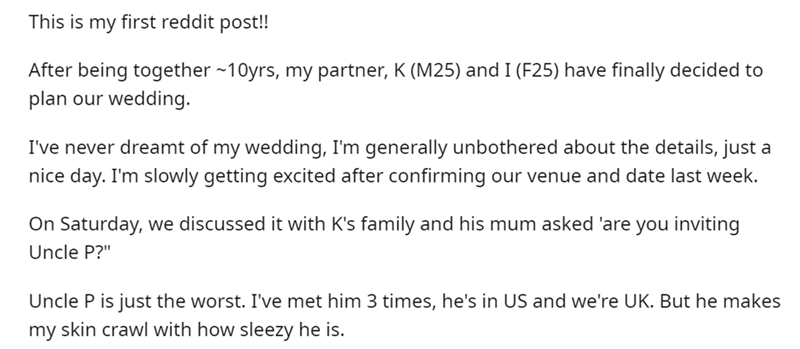 """Font - This is my first reddit post! After being together -10yrs, my partner, K (M25) and I (F25) have finally decided to plan our wedding. I've never dreamt of my wedding, I'm generally unbothered about the details, just a nice day. I'm slowly getting excited after confirming our venue and date last week. On Saturday, we discussed it with K's family and his mum asked 'are you inviting Uncle P?"""" Uncle P is just the worst. I've met him 3 times, he's in US and we're UK. But he makes my skin crawl"""