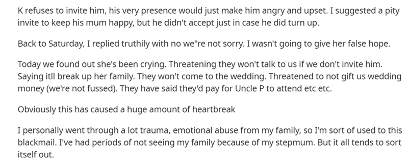 """Font - K refuses to invite him, his very presence would just make him angry and upset. I suggested a pity invite to keep his mum happy, but he didn't accept just in case he did turn up. Back to Saturday, I replied truthily with no we""""re not sorry. I wasn't going to give her false hope. Today we found out she's been crying. Threatening they won't talk to us if we don't invite him. Saying itll break up her family. They won't come to the wedding. Threatened to not gift us wedding money (we're not f"""