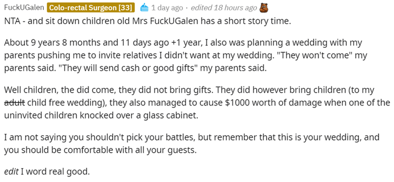 """Font - FuckUGalen Colo-rectal Surgeon [33] 1 day ago · edited 18 hours ago NTA - and sit down children old Mrs FuckUGalen has a short story time. About 9 years 8 months and 11 days ago +1 year, I also was planning a wedding with my parents pushing me to invite relatives I didn't want at my wedding. """"They won't come"""" my parents said. """"They will send cash or good gifts"""" my parents said. Well children, the did come, they did not bring gifts. They did however bring children (to my adult child free w"""