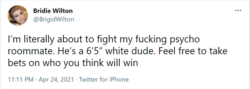 """Font - Bridie Wilton ... @BrigidWilton I'm literally about to fight my fucking psycho roommate. He's a 6'5"""" white dude. Feel free to take think will win bets on who you 11:11 PM · Apr 24, 2021 · Twitter for iPhone"""
