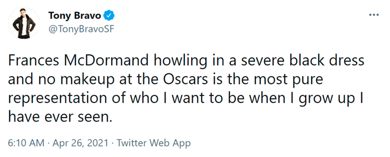 Font - Font - Tony Bravo @TonyBravoSF... Frances McDormand howling in a severe black dress and no makeup at the Oscars is the most pure representation of who I want to be when I grow up I have ever seen. 6:10 AM · Apr 26, 2021 · Twitter Web App