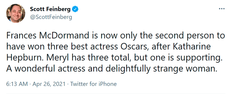 Font - Scott Feinberg @ScottFeinberg Frances McDormand is now only the second person to have won three best actress Oscars, after Katharine Hepburn. Meryl has three total, but one is supporting. A wonderful actress and delightfully strange woman. 6:13 AM · Apr 26, 2021 · Twitter for iPhone