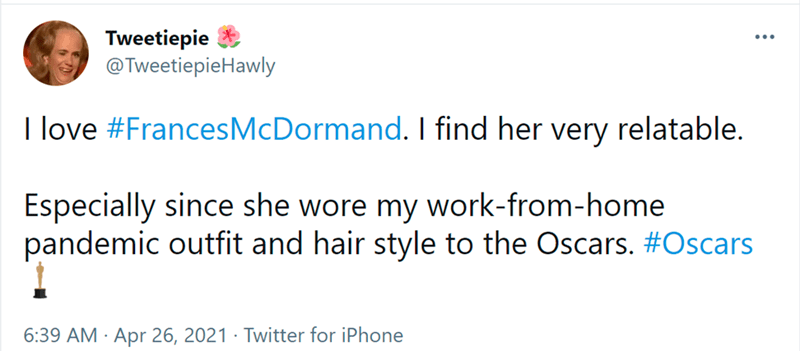 Font - Font - Tweetiepie @TweetiepieHawly I love #FrancesMcDormand. I find her very relatable. Especially since she wore my work-from-home pandemic outfit and hair style to the Oscars. #Oscars 6:39 AM · Apr 26, 2021 · Twitter for iPhone