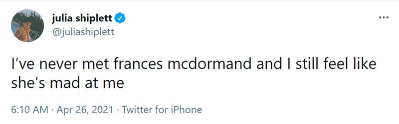 Rectangle - julia shiplett @juliashiplett ... I've never met frances mcdormand and I still feel like she's mad at me 6:10 AM · Apr 26, 2021 · Twitter for iPhone
