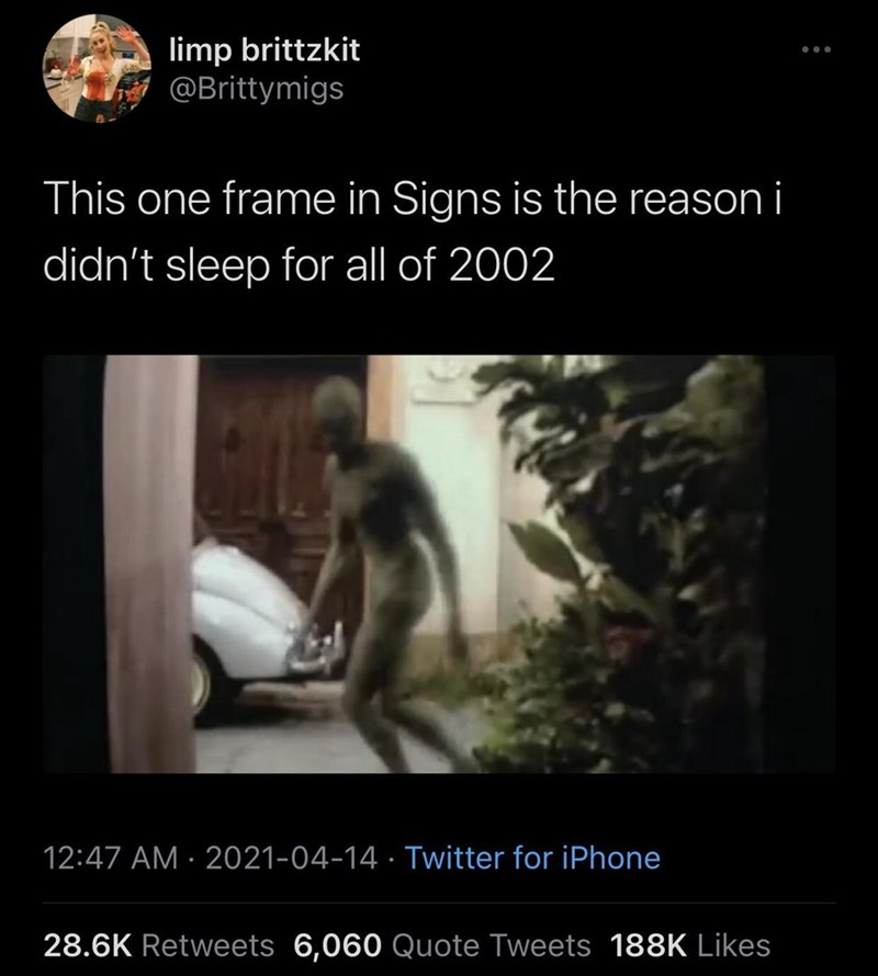 Organism - limp brittzkit @Brittymigs This one frame in Signs is the reason i didn't sleep for all of 2002 12:47 AM · 2021-04-14 · Twitter for iPhone 28.6K Retweets 6,060 Quote Tweets 188K Likes