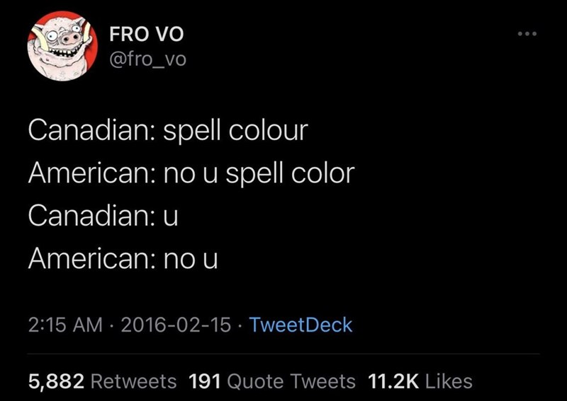 Font - FRO VO ... @fro_vo Canadian: spell colour American: no u spell color Canadian: u American: nou 2:15 AM · 2016-02-15 · TweetDeck 5,882 Retweets 191 Quote Tweets 11.2K Likes