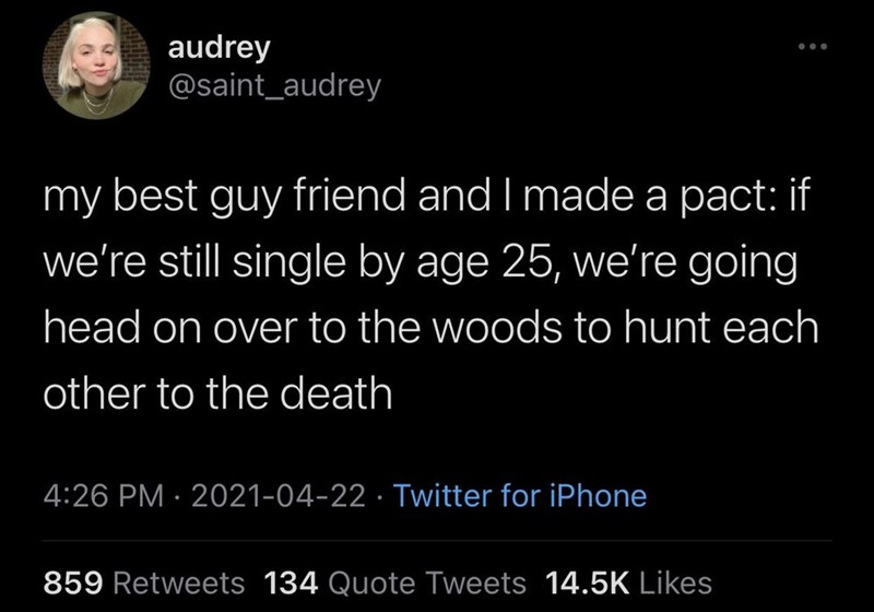 Black - audrey @saint_audrey my best guy friend and I made a pact: if we're still single by age 25, we're going head on over to the woods to hunt each other to the death 4:26 PM · 2021-04-22 · Twitter for iPhone 859 Retweets 134 Quote Tweets 14.5K Likes