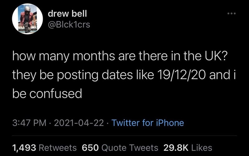 Font - drew bell ... @Blck1crs how many months are there in the UK? they be posting dates like 19/12/20 and i be confused 3:47 PM · 2021-04-22 · Twitter for iPhone 1,493 Retweets 650 Quote Tweets 29.8K Likes