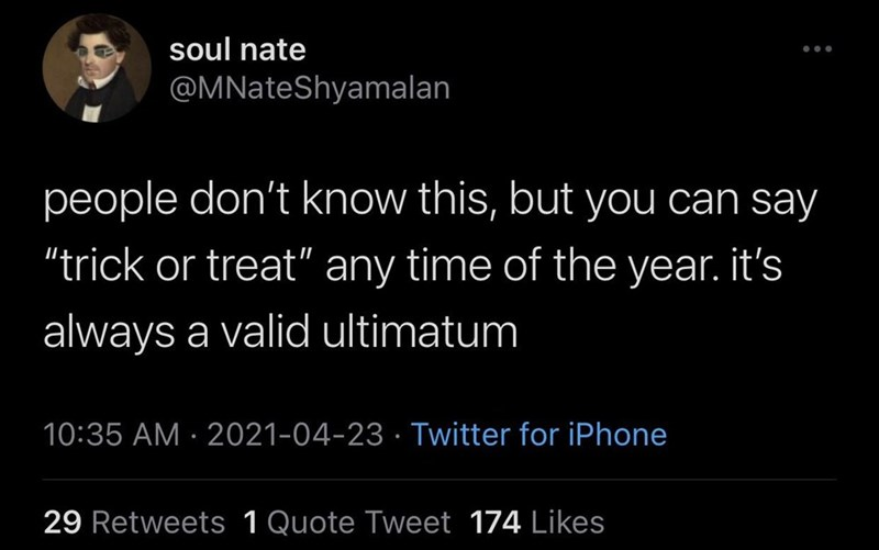 """Font - soul nate ... @MNateShyamalan people don't know this, but you can say """"trick or treat"""" any time of the year. it's always a valid ultimatum 10:35 AM · 2021-04-23 · Twitter for iPhone 29 Retweets 1 Quote Tweet 174 Likes"""
