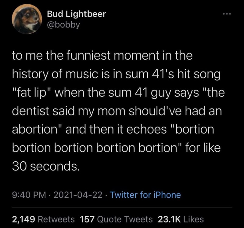 """Organism - Bud Lightbeer @bobby to me the funniest moment in the history of music is in sum 41's hit song """"fat lip"""" when the sum 41 guy says """"the dentist said my mom should've had an abortion"""" and then it echoes """"bortion bortion bortion bortion bortion"""" for like 30 seconds. 9:40 PM · 2021-04-22 · Twitter for iPhone 2,149 Retweets 157 Quote Tweets 23.1K Likes"""