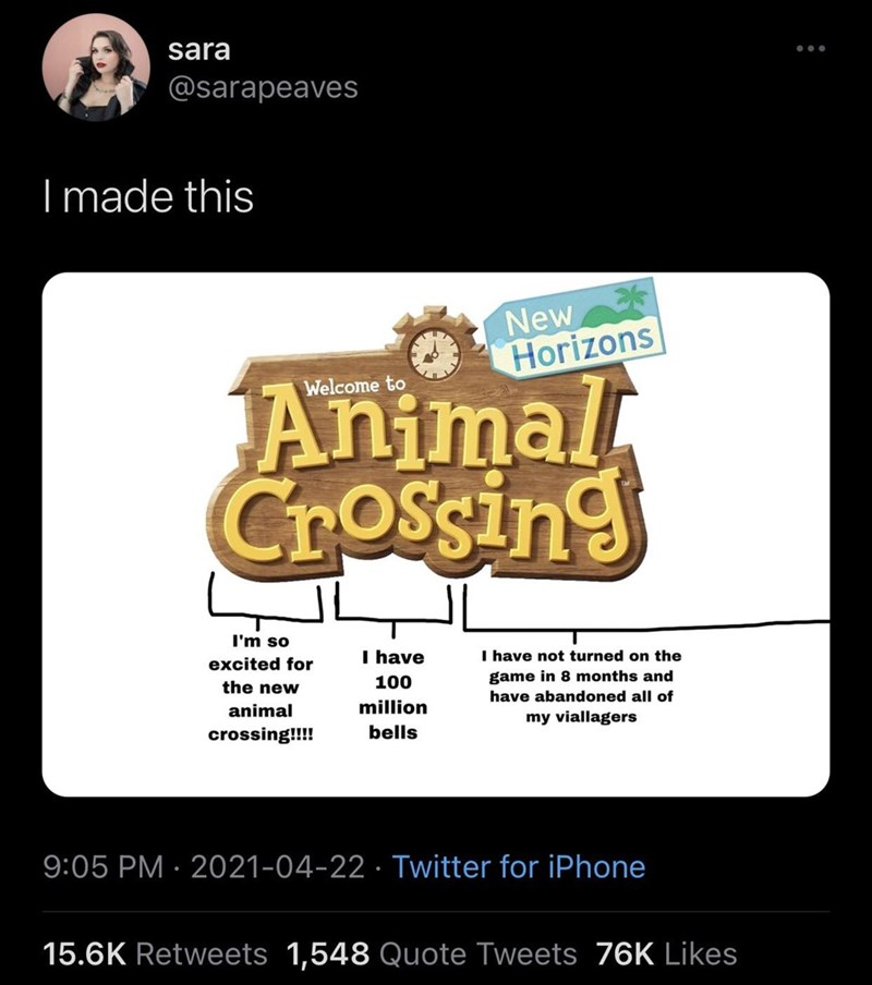 Font - sara @sarapeaves I made this New Horizons Animal Crossing Welcome to I'm so excited for I have I have not turned on the the new 100 game in 8 months and have abandoned all of animal million my viallagers crossing!!!! bells 9:05 PM · 2021-04-22 · Twitter for iPhone 15.6K Retweets 1,548 Quote Tweets 76K Likes