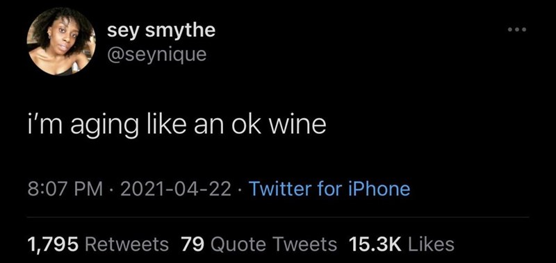 Font - sey smythe @seynique i'm aging like an ok wine 8:07 PM · 2021-04-22 · Twitter for iPhone 1,795 Retweets 79 Quote Tweets 15.3K Likes