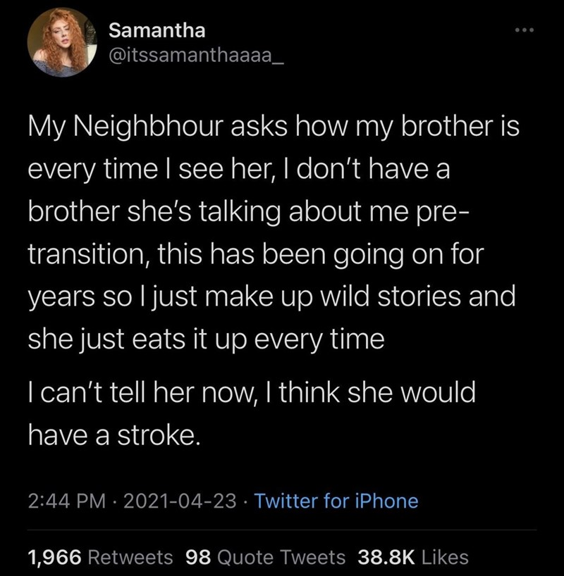 Font - Samantha @itssamanthaaaa_ My Neighbhour asks how my brother is every time I see her, I don't have a brother she's talking about me pre- transition, this has been going on for years so l just make up wild stories and she just eats it up every time | can't tell her now, I think she would have a stroke. 2:44 PM · 2021-04-23 · Twitter for iPhone 1,966 Retweets 98 Quote Tweets 38.8K Likes