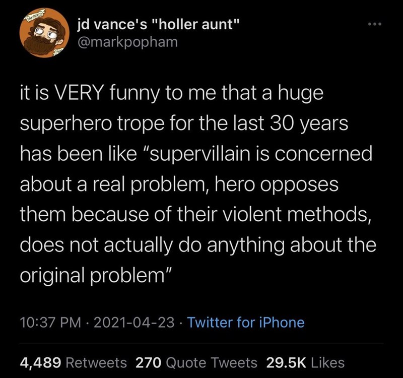 """Font - PunPERED jd vance's """"holler aunt"""" @markpopham ... it is VERY funny to me that a huge superhero trope for the last 30 years has been like """"supervillain is concerned about a real problem, hero opposes them because of their violent methods, does not actually do anything about the original problem"""" 10:37 PM · 2021-04-23 · Twitter for iPhone 4,489 Retweets 270 Quote Tweets 29.5K Likes"""