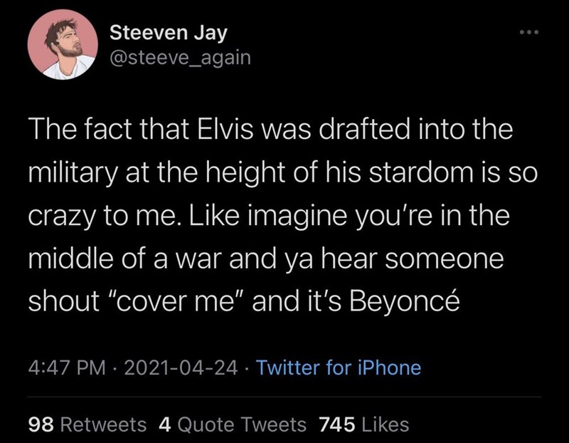 """Font - Steeven Jay @steeve_again The fact that Elvis was drafted into the military at the height of his stardom is so crazy to me. Like imagine you're in the middle of a war and ya hear someone shout """"cover me"""" and it's Beyoncé 4:47 PM · 2021-04-24 · Twitter for iPhone 98 Retweets 4 Quote Tweets 745 Likes"""