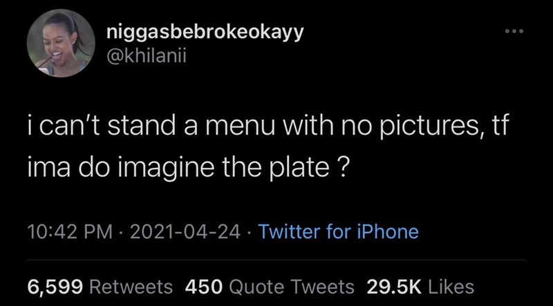 Font - niggasbebrokeokayy @khilanii i can't stand a menu with no pictures, tf ima do imagine the plate ? 10:42 PM · 2021-04-24 · Twitter for iPhone 6,599 Retweets 450 Quote Tweets 29.5K Likes