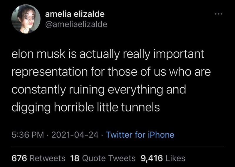 Black - amelia elizalde @ameliaelizalde elon musk is actually really important representation for those of us who are constantly ruining everything and digging horrible little tunnels 5:36 PM · 2021-04-24 · Twitter for iPhone 676 Retweets 18 Quote Tweets 9,416 Likes