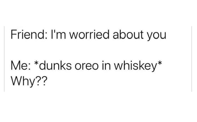 Font - Friend: I'm worried about you Me: *dunks oreo in whiskey* Why??