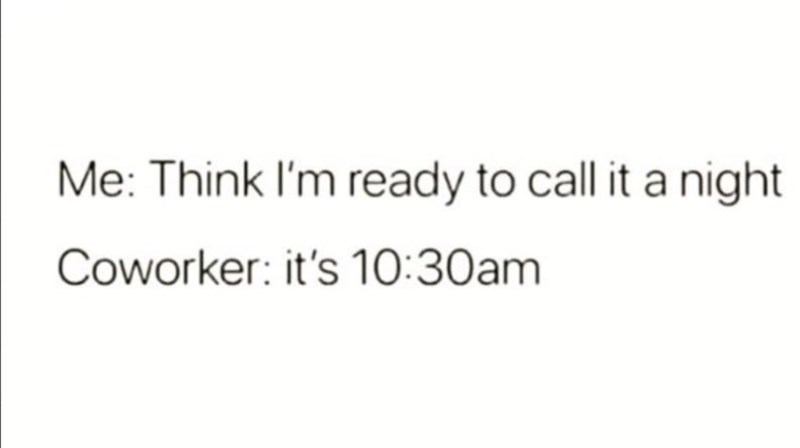 Font - Me: Think I'm ready to call it a night Coworker: it's 10:30am