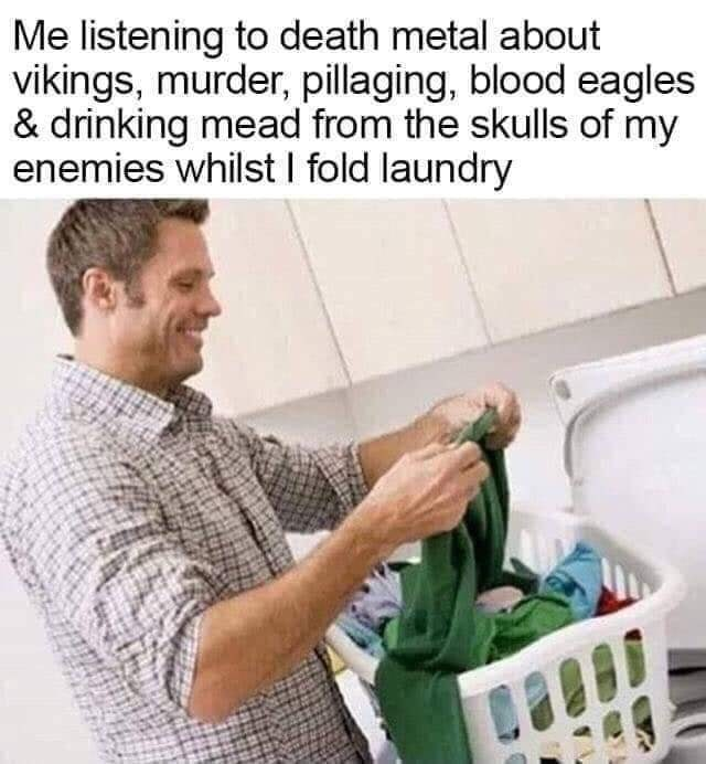 Shirt - Me listening to death metal about vikings, murder, pillaging, blood eagles & drinking mead from the skulls of my enemies whilst I fold laundry