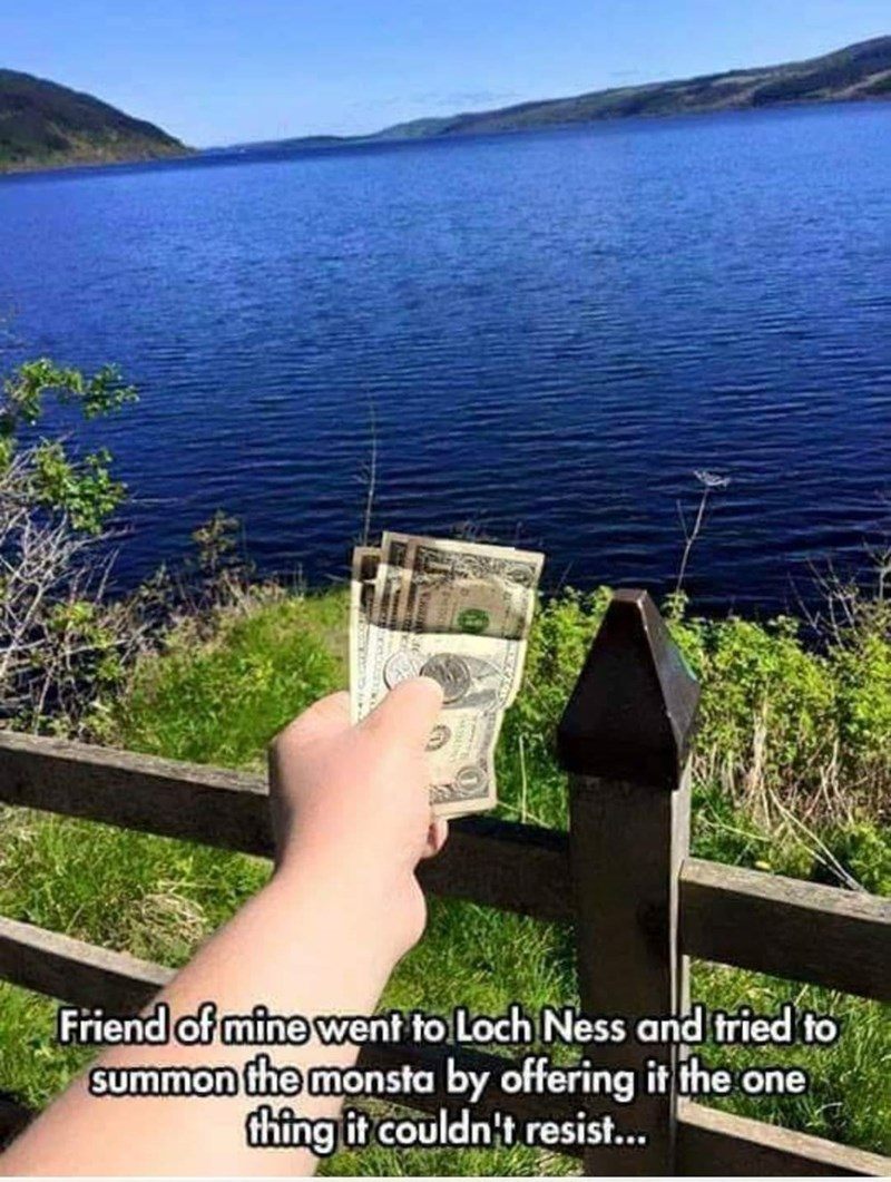 Water - Friend of mine went to Loch Ness and tried to summon the monsta by offering it the one thing it couldn't resist...