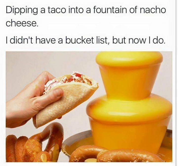 Food - Dipping a taco into a fountain of nacho cheese. I didn't have a bucket list, but now I do.