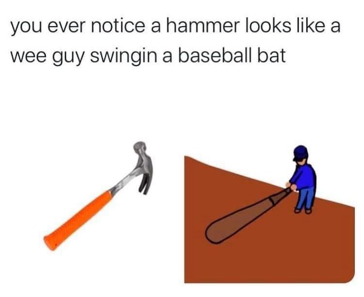 Gesture - you ever notice a hammer looks like a wee guy swingin a baseball bat
