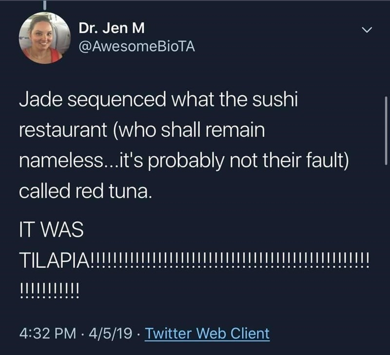 Organism - Dr. Jen M @AwesomeBioTA レ Jade sequenced what the sushi restaurant (who shall remain nameless...it's probably not their fault) called red tuna. IT WAS TILAPIA!!!!!!!III | IIIIIIIIIII 4:32 PM · 4/5/19 · Twitter Web Client >