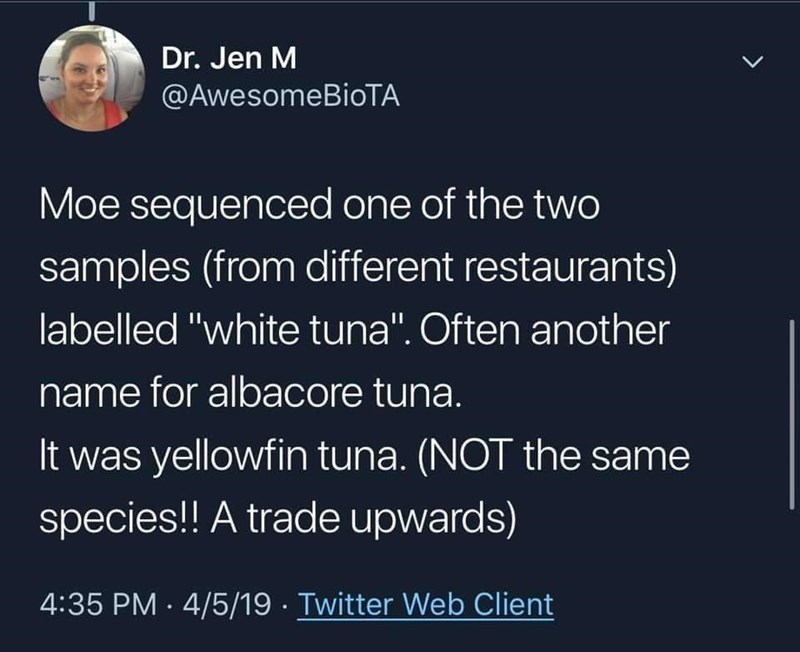 """World - Dr. Jen M @AwesomeBioTA Moe sequenced one of the twO samples (from different restaurants) labelled """"white tuna"""". Often another name for albacore tuna. It was yellowfin tuna. (NOT the same species!! A trade upwards) 4:35 PM · 4/5/19 · Twitter Web Client"""