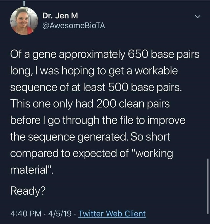 """World - Dr. Jen M @AwesomeBioTA Of a gene approximately 650 base pairs long, I was hoping to get a workable sequence of at least 500 base pairs. This one only had 200 clean pairs before I go through the file to improve the sequence generated. So short compared to expected of """"working material"""". Ready? 4:40 PM · 4/5/19 · Twitter Web Client"""