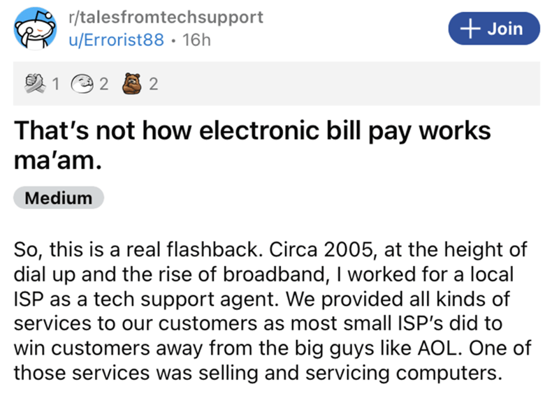 Font - r/talesfromtechsupport + Join u/Errorist88 · 16h 1 e 2 That's not how electronic bill pay works ma'am. Medium So, this is a real flashback. Circa 2005, at the height of dial up and the rise of broadband, I worked for a local ISP as a tech support agent. We provided all kinds of services to our customers as most small ISP's did to win customers away from the big guys like AOL. One of those services was selling and servicing computers.