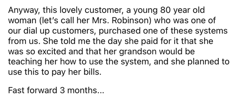 Font - Anyway, this lovely customer, a young 80 year old woman (let's call her Mrs. Robinson) who was one of our dial up customers, purchased one of these systems from us. She told me the day she paid for it that she was so excited and that her grandson would be teaching her how to use the system, and she planned to use this to pay her bills. Fast forward 3 months...