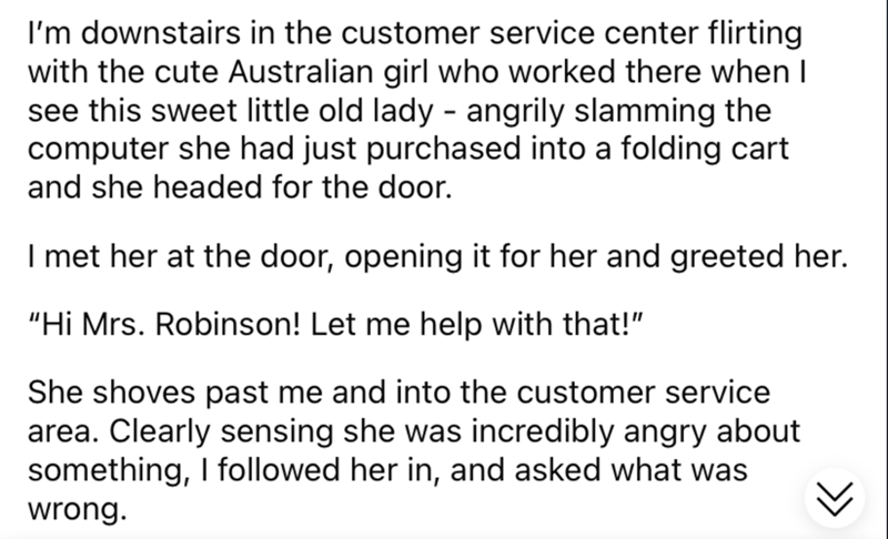"""Font - I'm downstairs in the customer service center flirting with the cute Australian girl who worked there when I see this sweet little old lady - angrily slamming the computer she had just purchased into a folding cart and she headed for the door. I met her at the door, opening it for her and greeted her. """"Hi Mrs. Robinson! Let me help with that!"""" She shoves past me and into the customer service area. Clearly sensing she was incredibly angry about something, I followed her in, and asked what"""