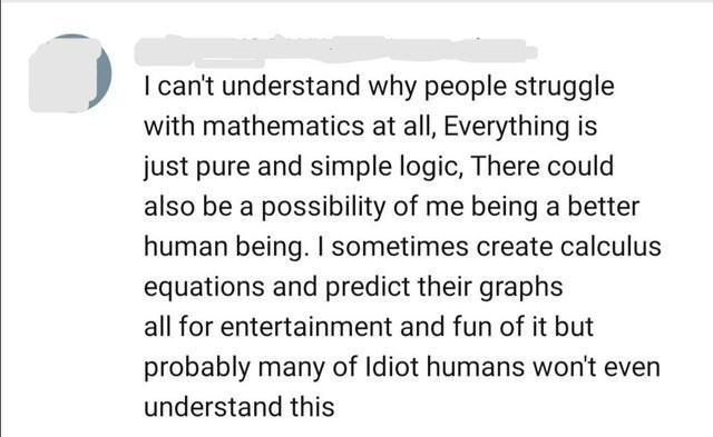 Font - I can't understand why people struggle with mathematics at all, Everything is just pure and simple logic, There could also be a possibility of me being a better human being. I sometimes create calculus equations and predict their graphs all for entertainment and fun of it but probably many of Idiot humans won't even understand this