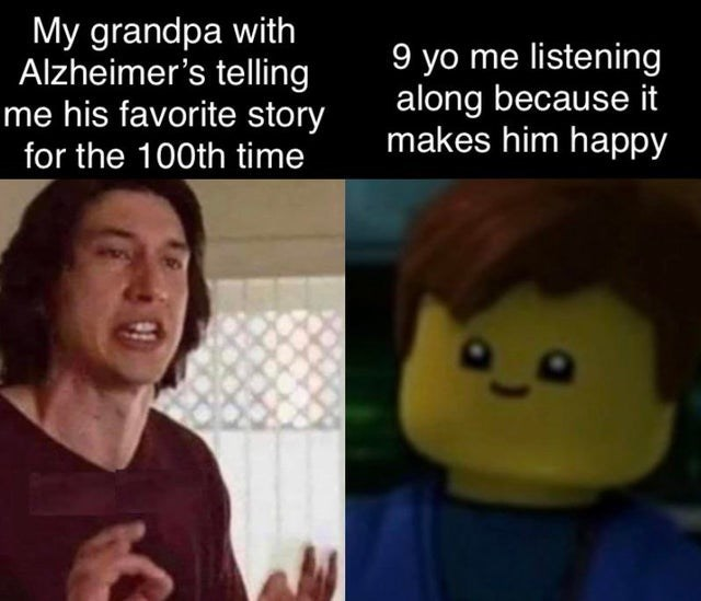 Forehead - My grandpa with Alzheimer's telling me his favorite story 9 yo me listening along because it makes him happy for the 100th time