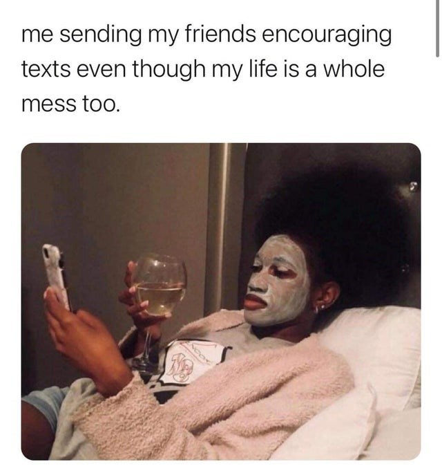 Hand - me sending my friends encouraging texts even though my life is a whole mess too.