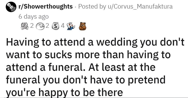 Organism - r/Showerthoughts Posted by u/Corvus_Manufaktura 6 days ago 2 2 2 3 4 A Having to attend a wedding you don't want to sucks more than having to attend a funeral. At least at the funeral you don't have to pretend you're happy to be there