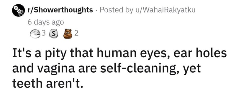 Font - r/Showerthoughts Posted by u/WahaiRakyatku 6 days ago 93 3 It's a pity that human eyes, ear holes and vagina are self-cleaning, yet teeth aren't.
