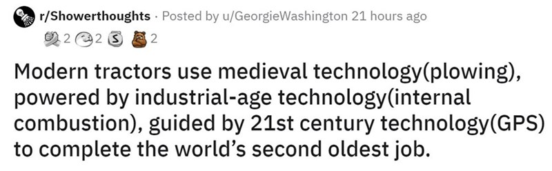 Rectangle - r/Showerthoughts · Posted by u/GeorgieWashington 21 hours ago 2 2 2 3 2 Modern tractors use medieval technology(plowing), powered by industrial-age technology(internal combustion), guided by 21st century technology(GPS) to complete the world's second oldest job.