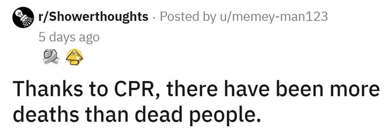 Font - A r/Showerthoughts - Posted by u/memey-man123 5 days ago Thanks to CPR, there have been more deaths than dead people.
